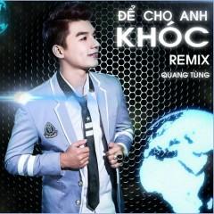 Để Cho Anh Khóc (Remix) - Quang Tùng