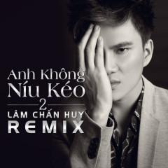 Anh Không Níu Kéo Remix - Lâm Chấn Huy