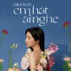 Em Hát Ai Nghe (D.A Remix) - Orange, D.A