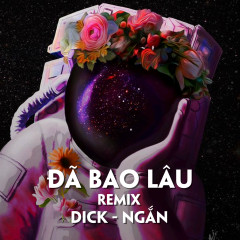 Đã Bao Lâu (Cukak Remix) - Dick, Ngắn, CUKAK